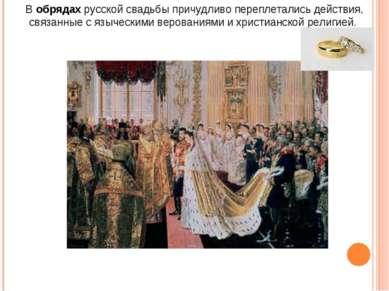 В обрядах русской свадьбы причудливо переплетались действия, связанные с языч...