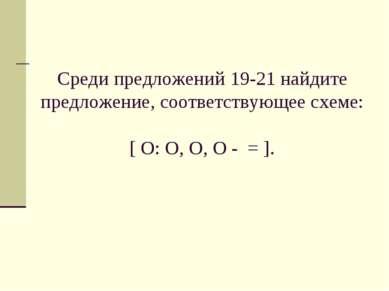 Среди предложений 19-21 найдите предложение, соответствующее схеме: [ O: O, O...