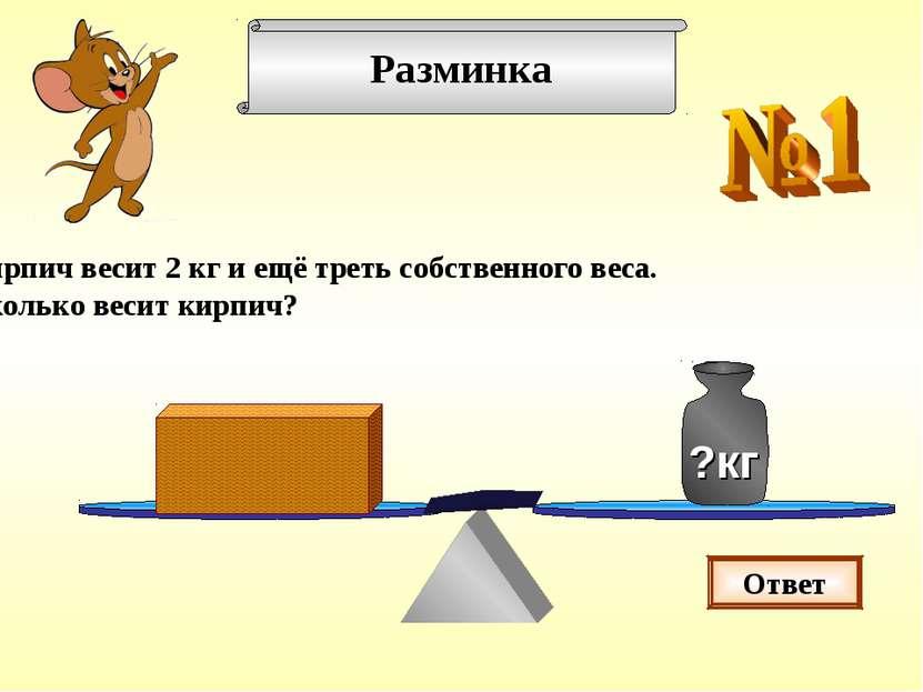 Разминка Кирпич весит 2 кг и ещё треть собственного веса. Сколько весит кирпи...