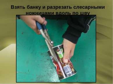 Взять банку и разрезать слесарными ножницами вдоль по шву