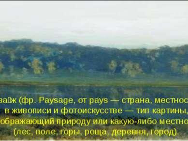 Пейза ж (фр. Paysage, от pays — страна, местность), в живописи и фотоискусств...