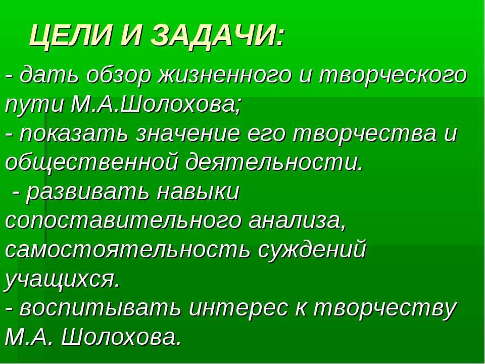 ЦЕЛИ И ЗАДАЧИ: - дать обзор жизненного и творческого пути М.А.Шолохова; - пок...