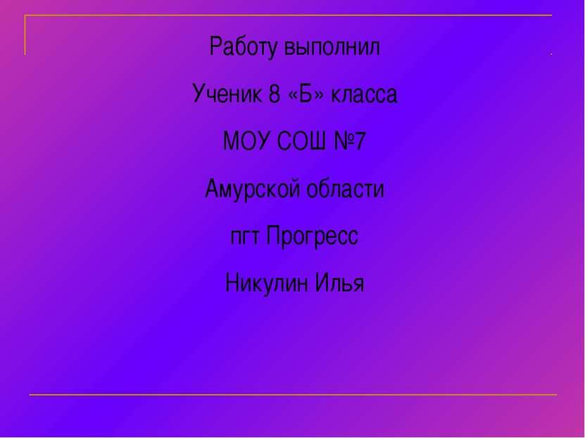 Работу выполнил Ученик 8 «Б» класса МОУ СОШ №7 Амурской области пгт Прогресс ...