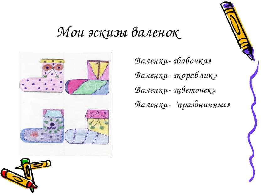 Мои эскизы валенок Валенки- «бабочка» Валенки- «кораблик» Валенки- «цветочек»...