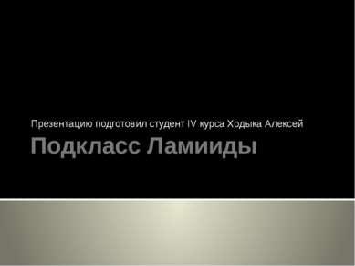 Подкласс Ламииды Презентацию подготовил студент IV курса Ходыка Алексей