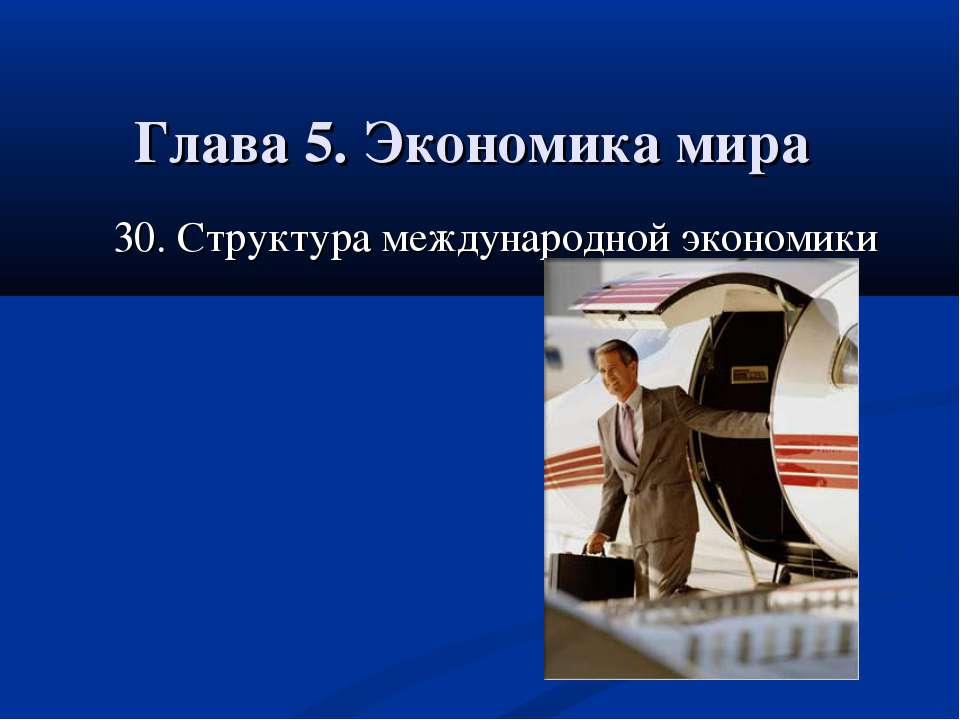 Глава 5. Экономика мира 30. Структура международной экономики 30.Структура ме...