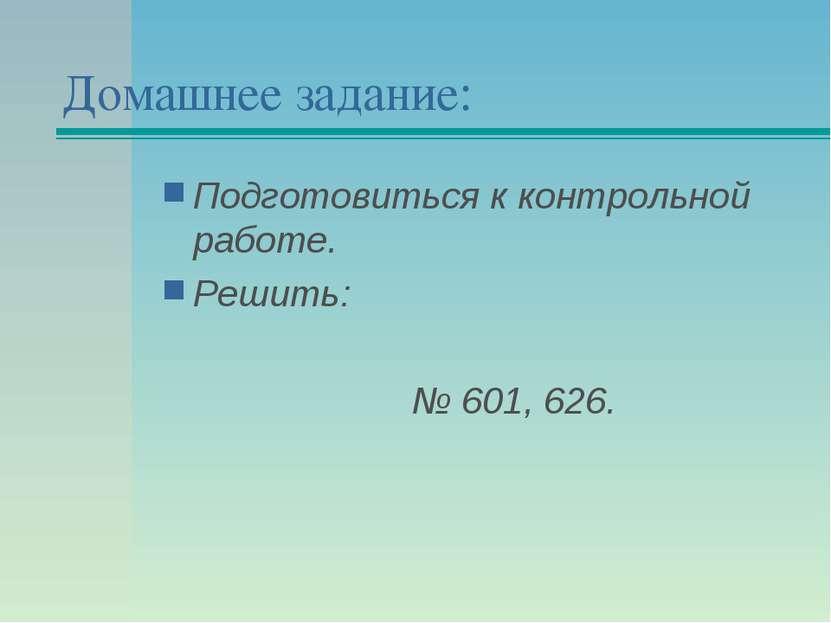 Домашнее задание: Подготовиться к контрольной работе. Решить: № 601, 626.