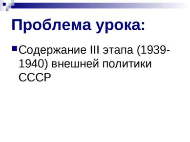 Проблема урока: Содержание III этапа (1939-1940) внешней политики СССР