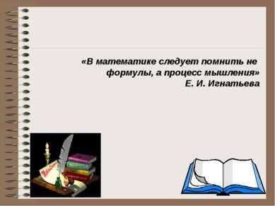 «В математике следует помнить не формулы, а процесс мышления» Е. И. Игнатьева