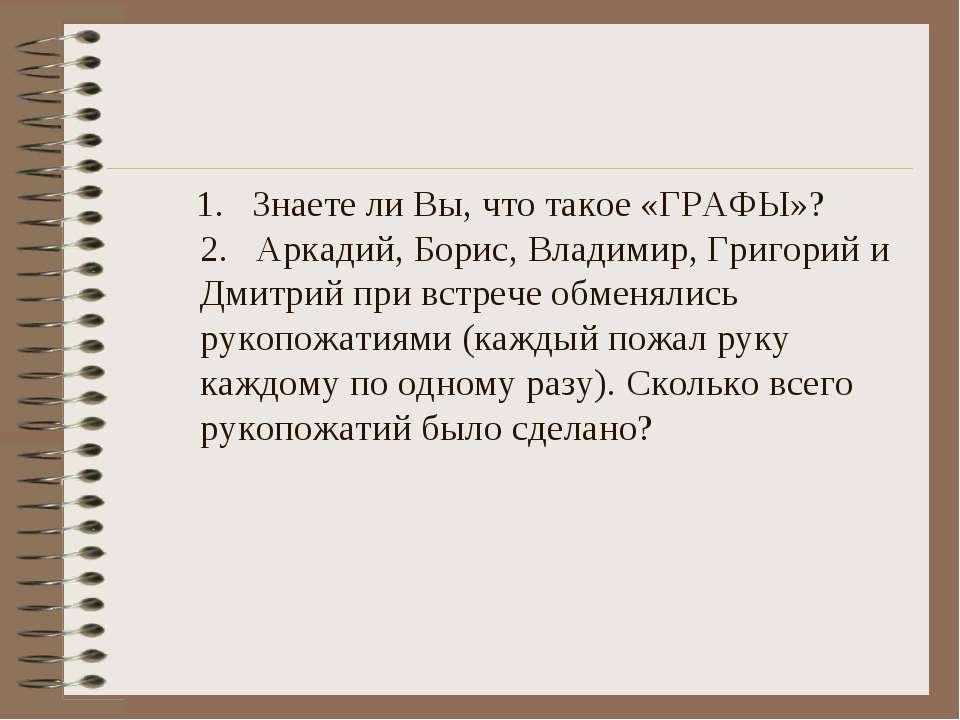 1. Знаете ли Вы, что такое «ГРАФЫ»? 2. Аркадий, Борис, Владимир, Григорий и Д...