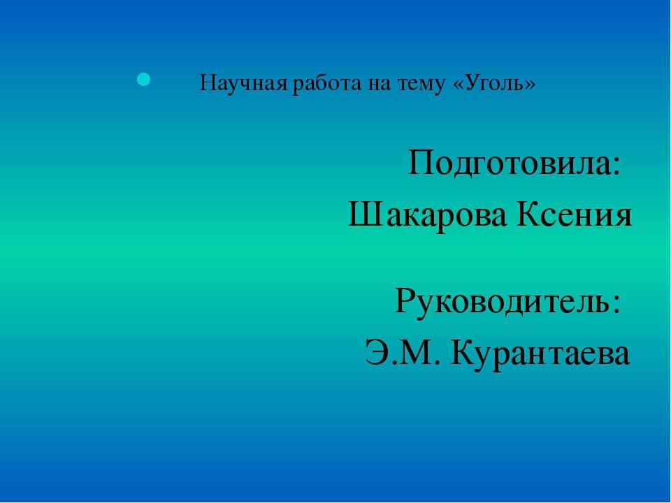 Научная работа на тему «Уголь» Подготовила: Шакарова Ксения Руководитель: Э.М...
