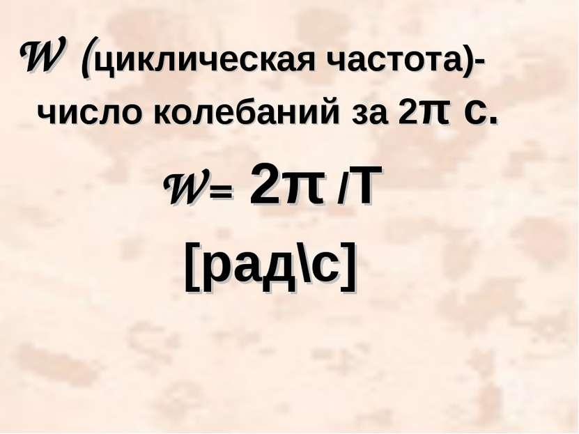 W (циклическая частота)- число колебаний за 2π c. W= 2π /Т [рад\с] Ученик - null