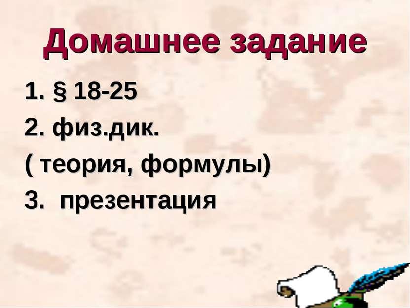 Домашнее задание 1. § 18-25 2. физ.дик. ( теория, формулы) 3. презентация