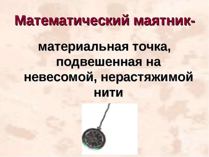 Математический маятник- материальная точка, подвешенная на невесомой, нерастя...