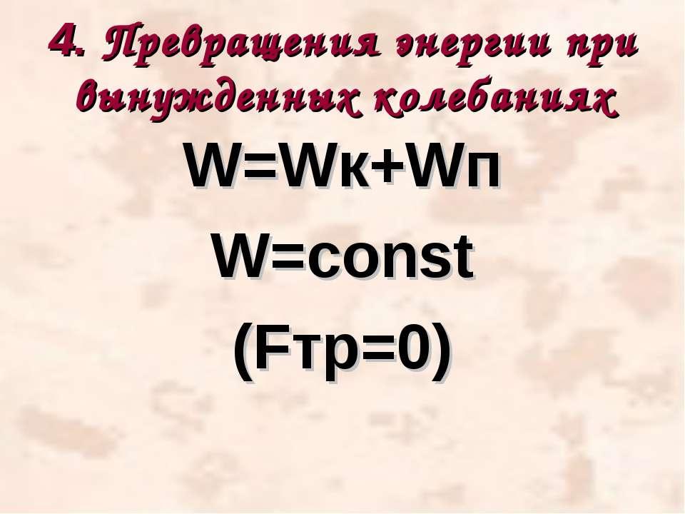 4. Превращения энергии при вынужденных колебаниях W=Wк+Wп W=const (Fтр=0)