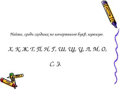 Найти, среди сходных по начертанию букв, нужную. Х, К, Ж, Т, П, Н, Г, Ш, Щ, Ц...