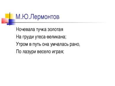 М.Ю.Лермонтов Ночевала тучка золотая На груди утеса-великана; Утром в путь он...