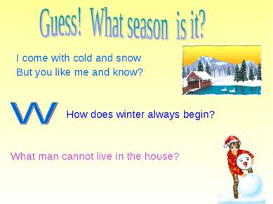 I come with cold and snow But you like me and know? How does winter always be...