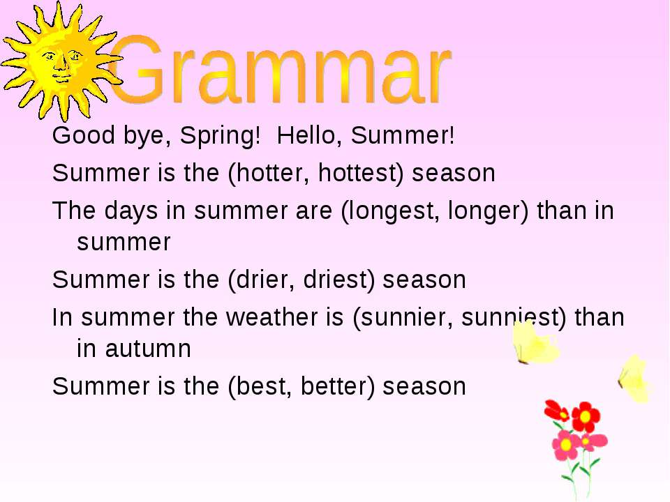 Good bye, Spring! Hello, Summer! Summer is the (hotter, hottest) season The d...