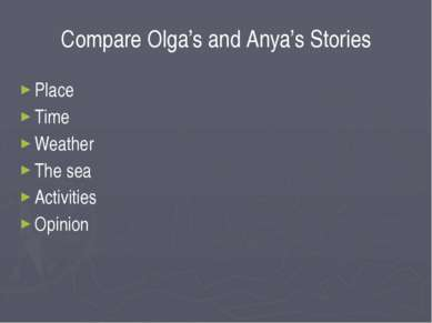 Compare Olga's and Anya's Stories Place Time Weather The sea Activities Opinion