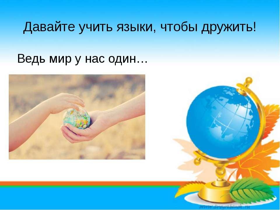 Давайте учить языки, чтобы дружить! Ведь мир у нас один…