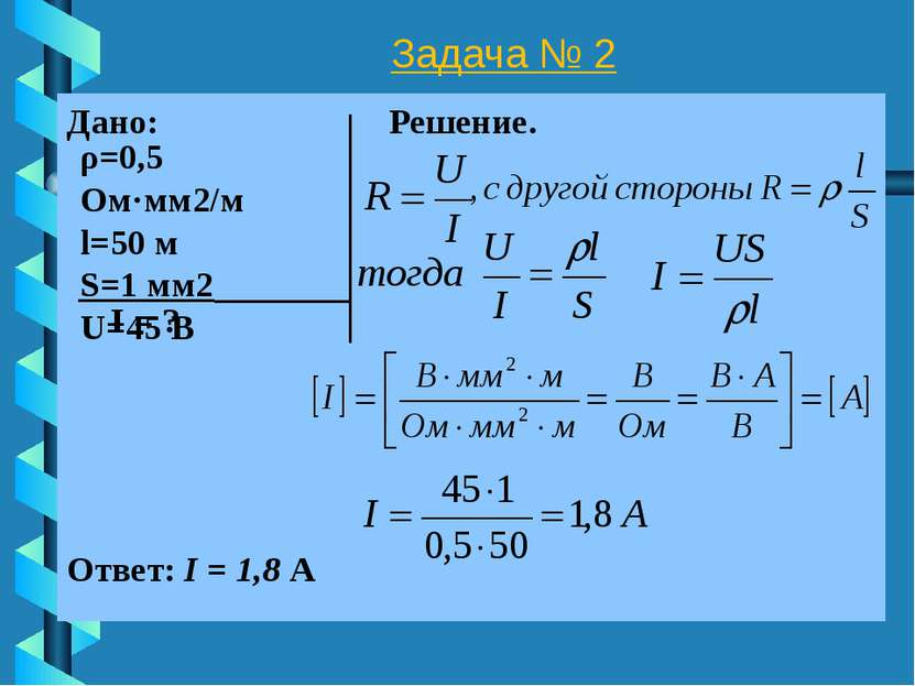 Задача № 2 Дано: Решение. I = ? Ответ: I = 1,8 А ρ=0,5 Ом·мм2/м l=50 м S=1 мм...