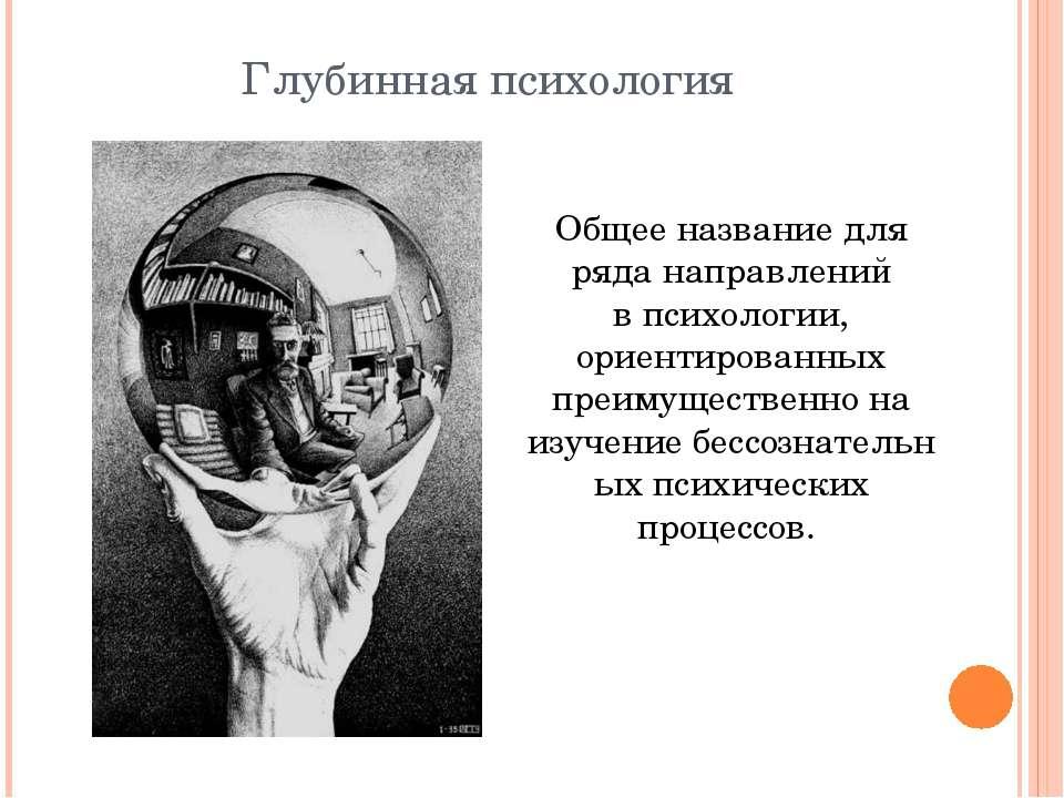 Глубинная психология Общее название для ряда направлений впсихологии, ориент...