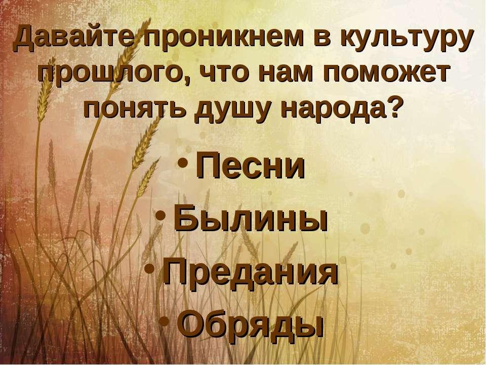 Давайте проникнем в культуру прошлого, что нам поможет понять душу народа? Пе...