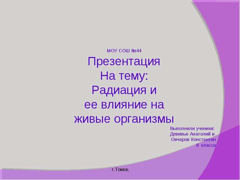 МОУ СОШ №44 Презентация На тему: Радиация и ее влияние на живые организмы Вып...