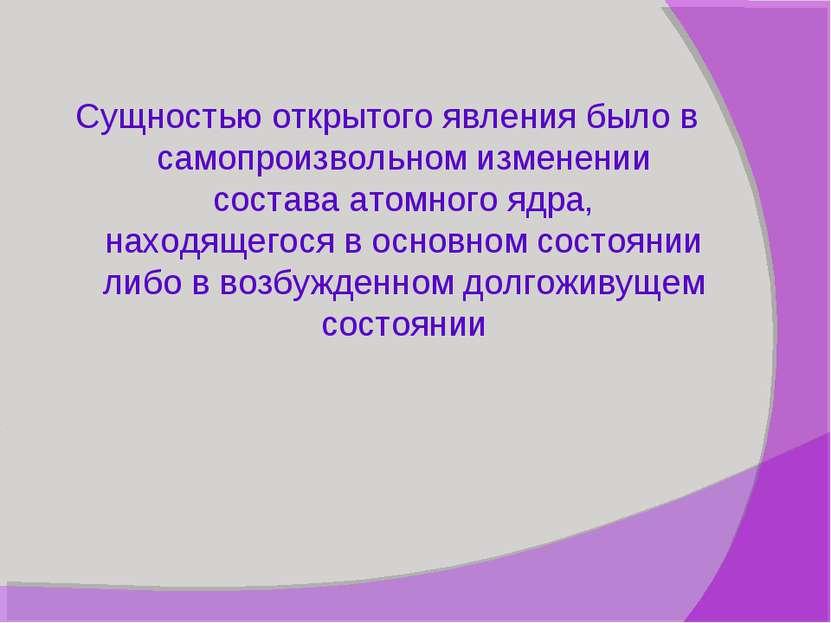 Сущностью открытого явления было в самопроизвольном изменении состава атомног...