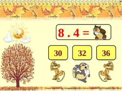 8 . 4 = 32 36 30 Лазарева Лидия Андреевна, учитель начальных классов, Рижская...