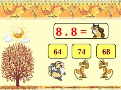 8 . 8 = 64 74 68 Лазарева Лидия Андреевна, учитель начальных классов, Рижская...