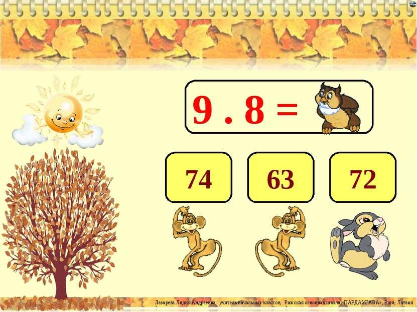 9 . 8 = 72 63 74 Лазарева Лидия Андреевна, учитель начальных классов, Рижская...