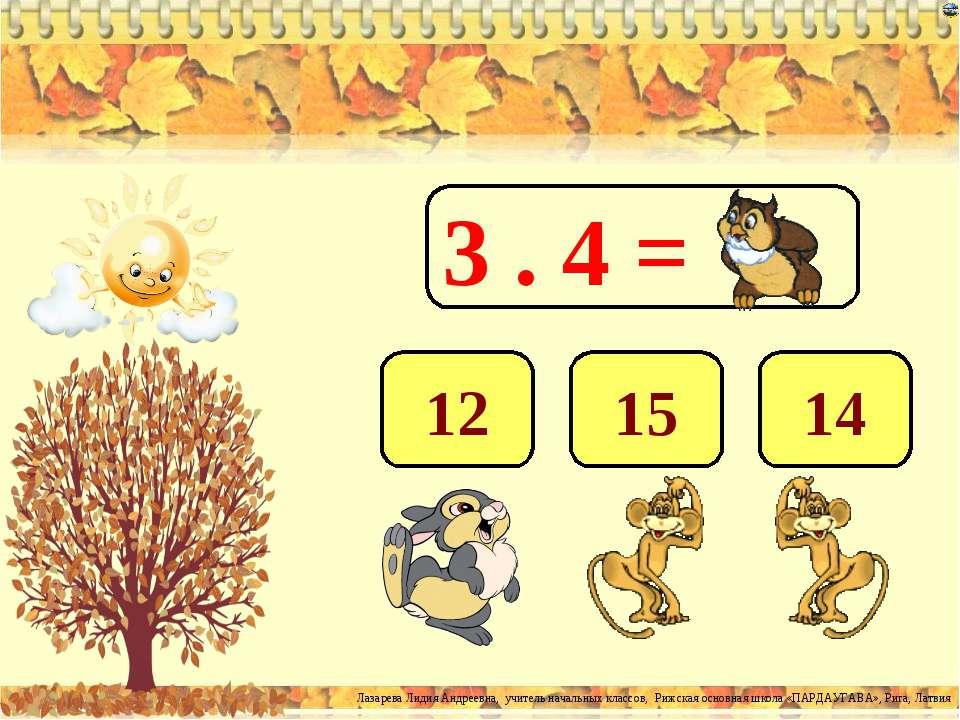 3 . 4 = 12 15 14 Лазарева Лидия Андреевна, учитель начальных классов, Рижская...