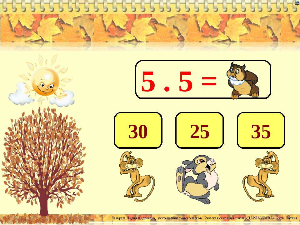 5 . 5 = 25 35 30 Лазарева Лидия Андреевна, учитель начальных классов, Рижская...
