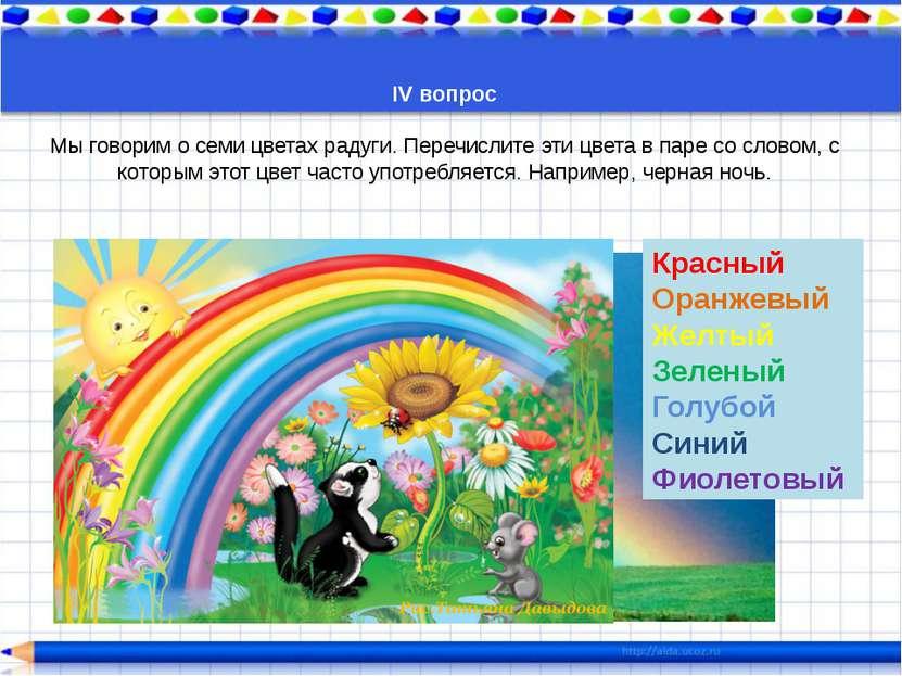 IV вопрос  Мы говорим о семи цветах радуги. Перечислите эти цвета в паре со ...