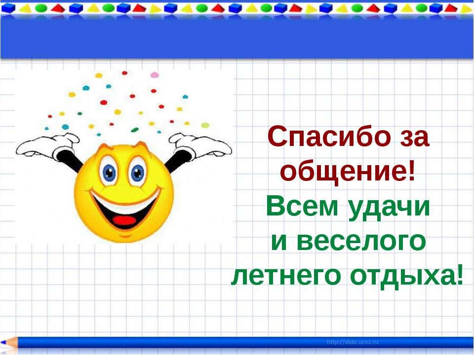 Спасибо за общение! Всем удачи и веселого летнего отдыха!