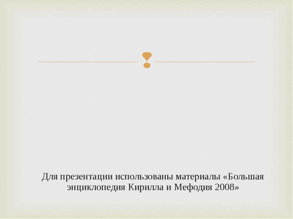 Для презентации использованы материалы «Большая энциклопедия Кирилла и Мефоди...