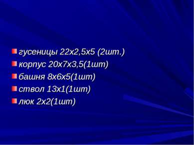 гусеницы 22х2,5х5 (2шт.) корпус 20х7х3,5(1шт) башня 8х6х5(1шт) ствол 13х1(1шт...