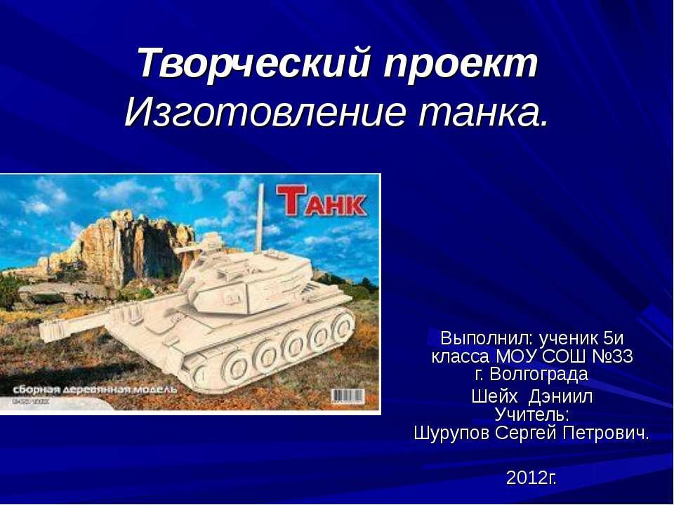 Творческий проект Изготовление танка. Выполнил: ученик 5и класса МОУ СОШ №33 ...