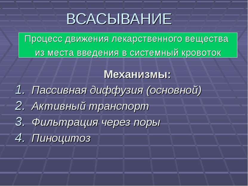ВСАСЫВАНИЕ Механизмы: Пассивная диффузия (основной) Активный транспорт Фильтр...