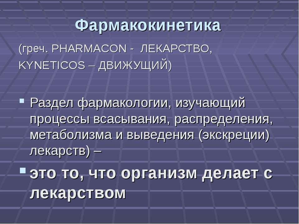 Фармакокинетика (греч. PHARMACON - ЛЕКАРСТВО, KYNETICOS – ДВИЖУЩИЙ) Раздел фа...