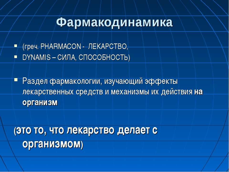 Фармакодинамика (греч. PHARMACON - ЛЕКАРСТВО, DYNAMIS – СИЛА, СПОСОБНОСТЬ) Ра...