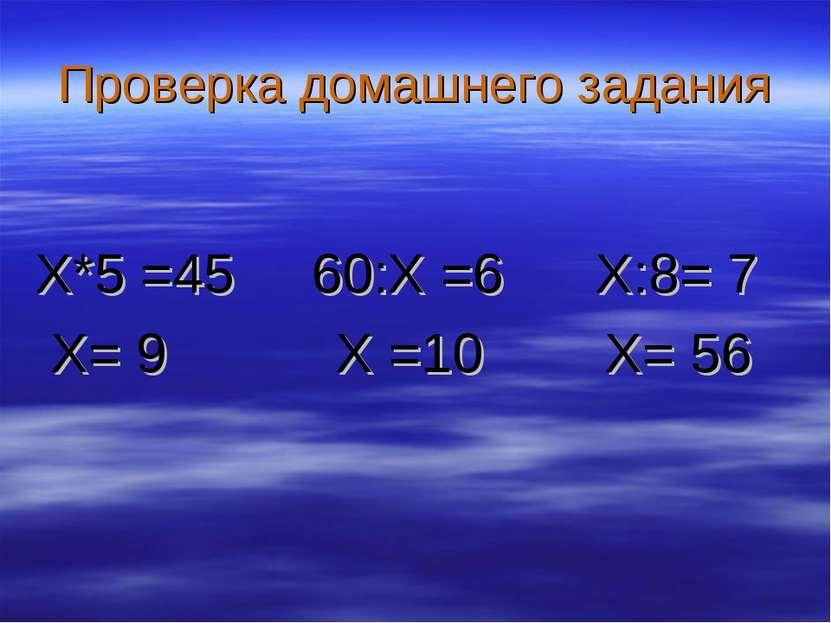Проверка домашнего задания X*5 =45 60:Х =6 X:8= 7 X= 9 Х =10 X= 56