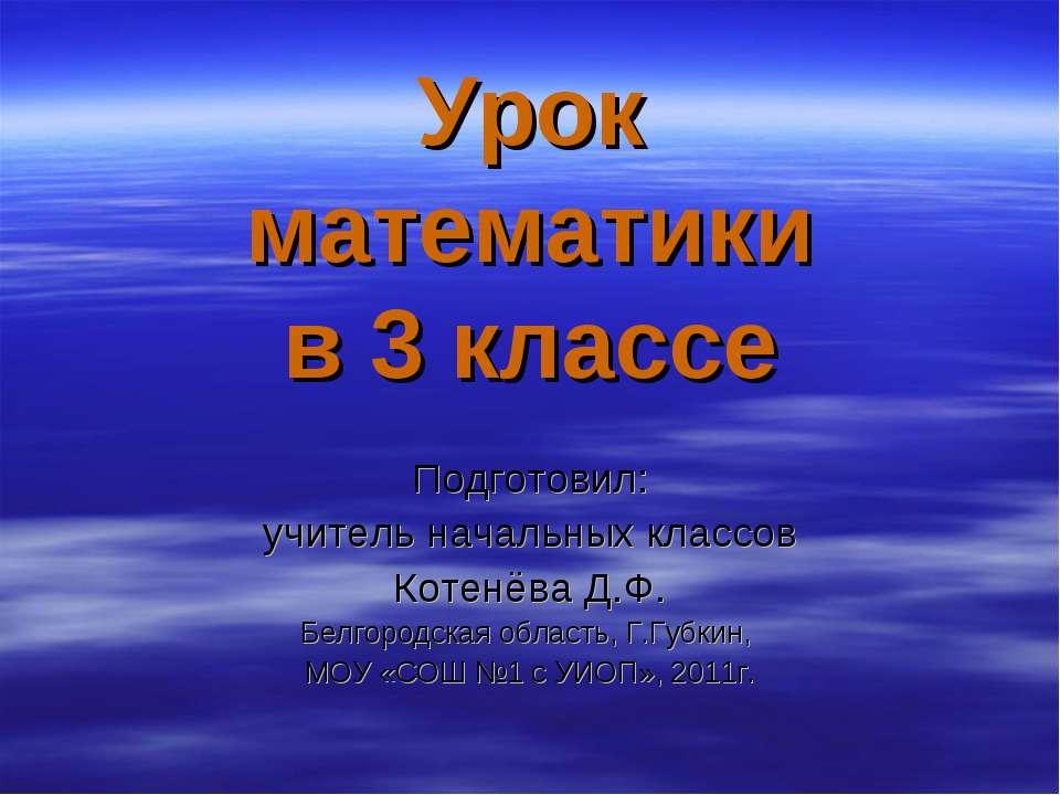 Урок математики в 3 классе Подготовил: учитель начальных классов Котенёва Д.Ф...
