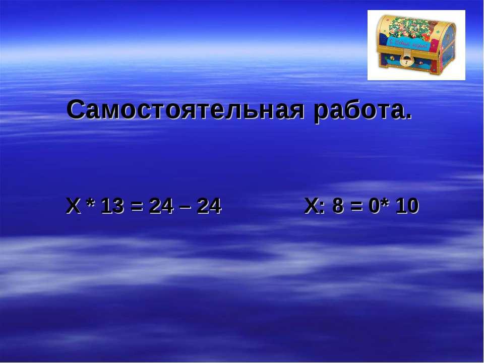 Самостоятельная работа. X * 13 = 24 – 24 X: 8 = 0* 10