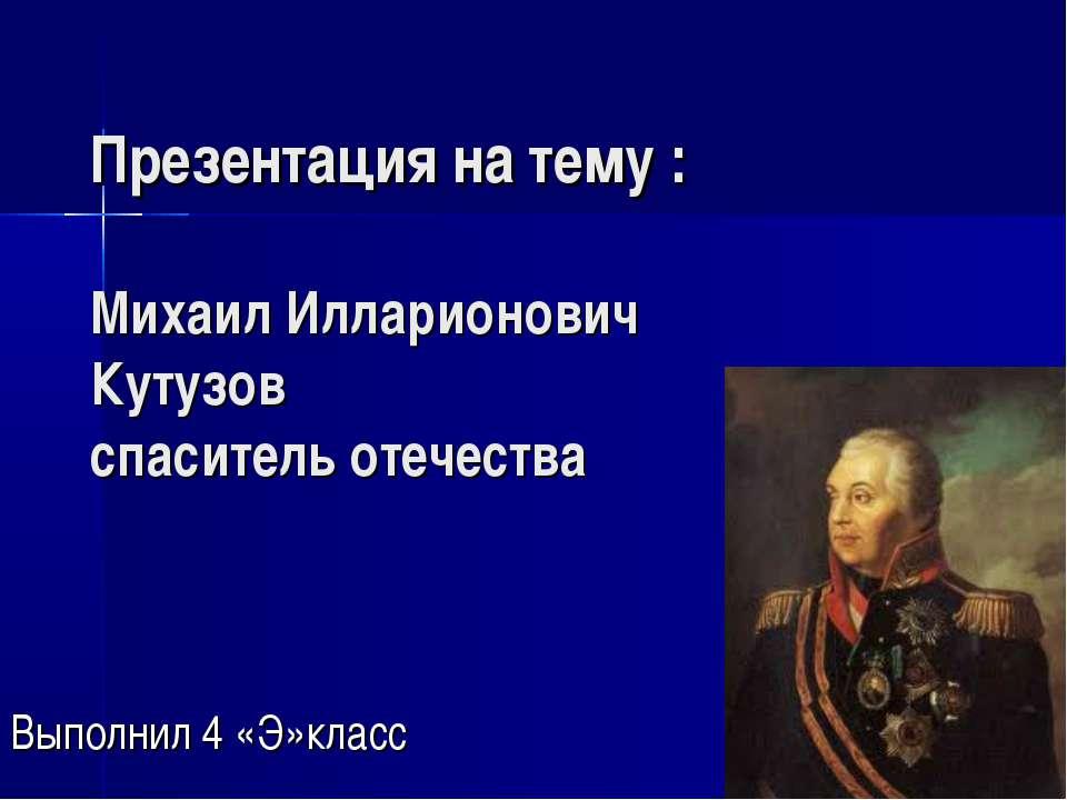 Презентация на тему : Михаил Илларионович Кутузов спаситель отечества Выполни...