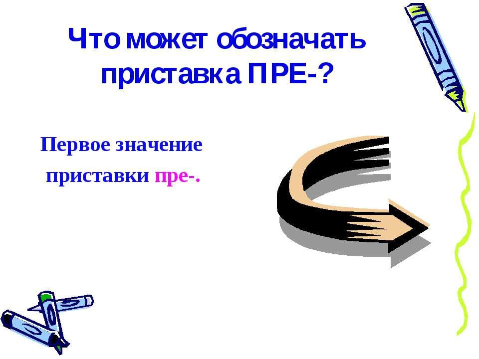 Что может обозначать приставка ПРЕ-? Первое значение приставки пре-.