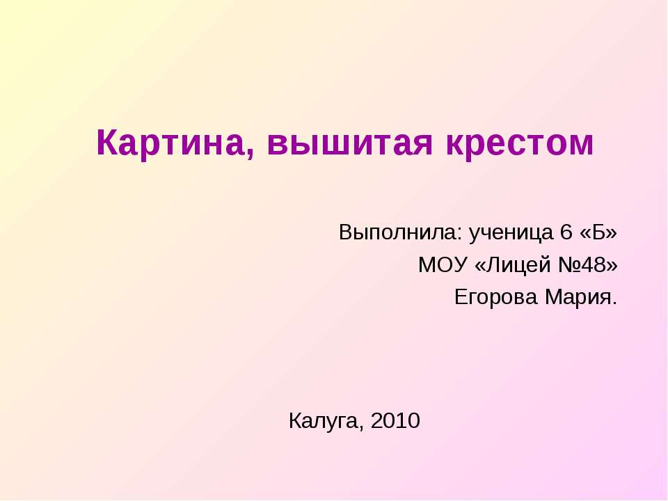 Картина, вышитая крестом Выполнила: ученица 6 «Б» МОУ «Лицей №48» Егорова Мар...