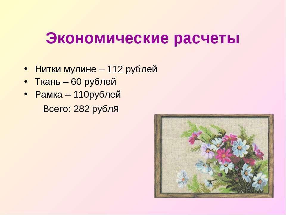 Экономические расчеты Нитки мулине – 112 рублей Ткань – 60 рублей Рамка – 110...